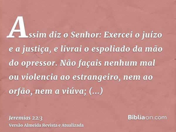 Assim diz o Senhor: Exercei o juízo e a justiça, e livrai o espoliado da mão do opressor. Não façais nenhum mal ou violencia ao estrangeiro, nem ao orfão, nem a