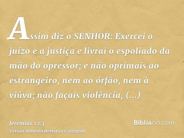 Assim diz o SENHOR: Exercei o juízo e a justiça e livrai o espoliado da mão do opressor; e não oprimais ao estrangeiro, nem ao órfão, nem à viúva; não façais vi
