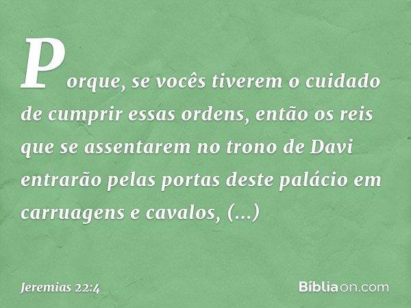 Porque, se vocês tiverem o cuidado de cumprir essas ordens, então os reis que se assentarem no trono de Davi entrarão pelas portas deste palácio em carruagens e