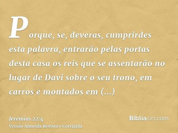 Porque, se, deveras, cumprirdes esta palavra, entrarão pelas portas desta casa os reis que se assentarão no lugar de Davi sobre o seu trono, em carros e montado