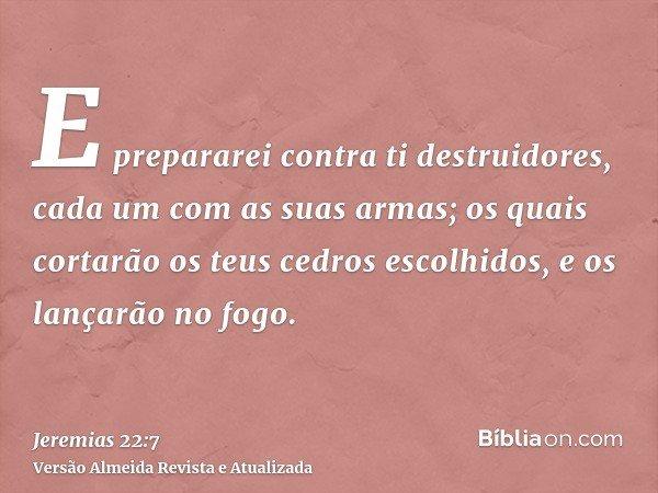 E prepararei contra ti destruidores, cada um com as suas armas; os quais cortarão os teus cedros escolhidos, e os lançarão no fogo.