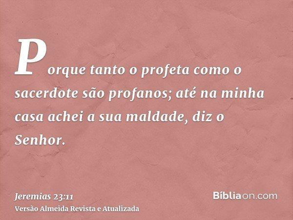 Porque tanto o profeta como o sacerdote são profanos; até na minha casa achei a sua maldade, diz o Senhor.