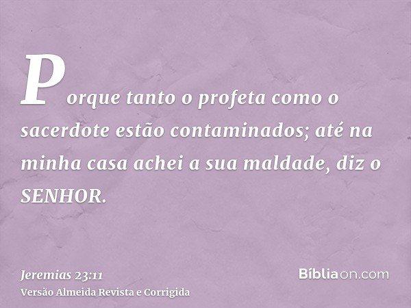 Porque tanto o profeta como o sacerdote estão contaminados; até na minha casa achei a sua maldade, diz o SENHOR.