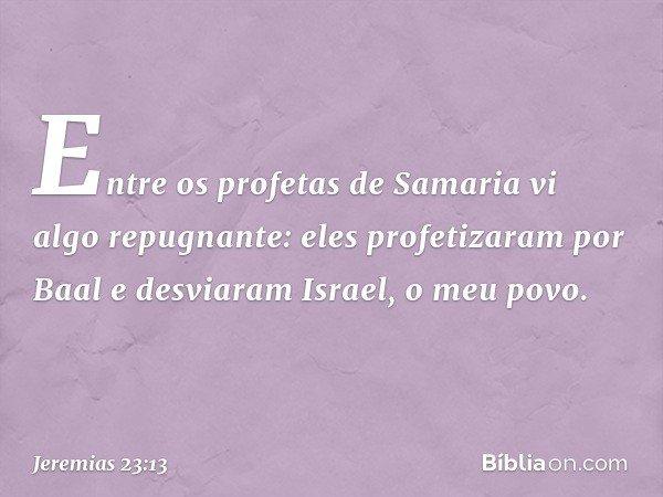 """""""Entre os profetas de Samaria vi algo repugnante: eles profetizaram por Baal e desviaram Israel, o meu povo. -- Jeremias 23:13"""