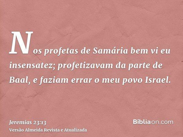 Nos profetas de Samária bem vi eu insensatez; profetizavam da parte de Baal, e faziam errar o meu povo Israel.