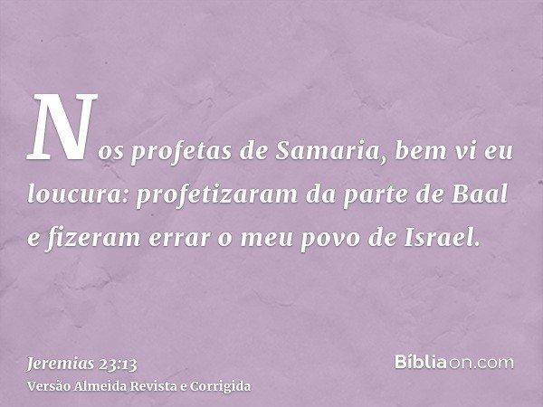 Nos profetas de Samaria, bem vi eu loucura: profetizaram da parte de Baal e fizeram errar o meu povo de Israel.