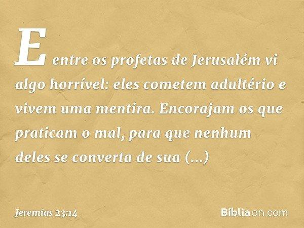 E entre os profetas de Jerusalém vi algo horrível: eles cometem adultério e vivem uma mentira. Encorajam os que praticam o mal, para que nenhum deles se convert