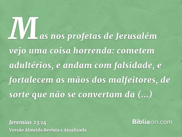 Mas nos profetas de Jerusalém vejo uma coisa horrenda: cometem adultérios, e andam com falsidade, e fortalecem as mãos dos malfeitores, de sorte que não se conv