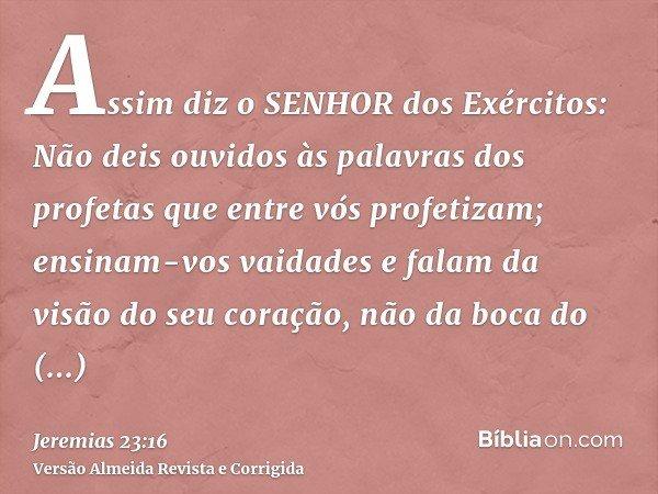 Assim diz o SENHOR dos Exércitos: Não deis ouvidos às palavras dos profetas que entre vós profetizam; ensinam-vos vaidades e falam da visão do seu coração, não