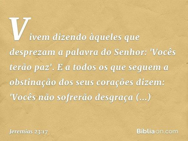 Vivem dizendo àqueles que desprezam a palavra do Senhor: 'Vocês terão paz'. E a todos os que seguem a obstinação dos seus corações dizem: 'Vocês não sofrerão de