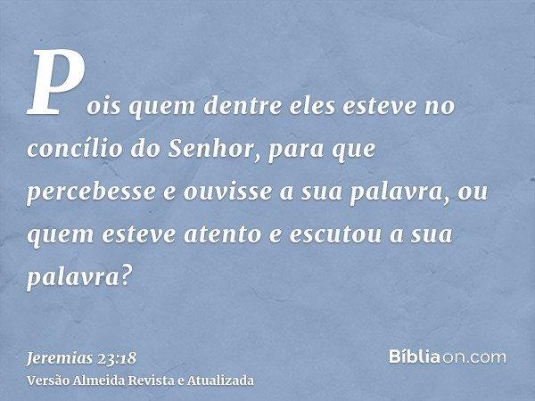 Pois quem dentre eles esteve no concílio do Senhor, para que percebesse e ouvisse a sua palavra, ou quem esteve atento e escutou a sua palavra?