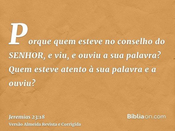 Porque quem esteve no conselho do SENHOR, e viu, e ouviu a sua palavra? Quem esteve atento à sua palavra e a ouviu?