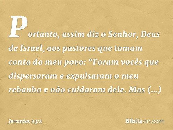 Portanto, assim diz o Senhor, Deus de Israel, aos pastores que tomam conta do meu povo: