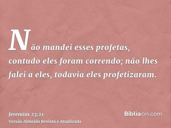 Não mandei esses profetas, contudo eles foram correndo; não lhes falei a eles, todavia eles profetizaram.