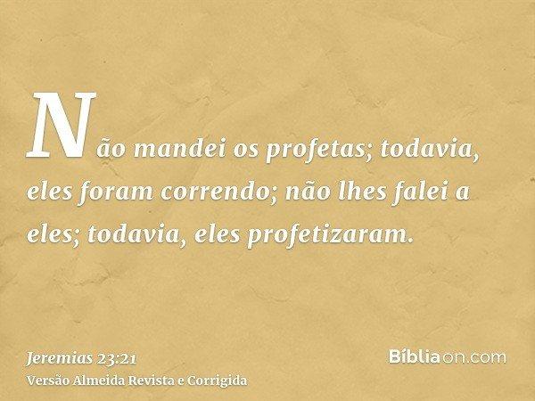 Não mandei os profetas; todavia, eles foram correndo; não lhes falei a eles; todavia, eles profetizaram.