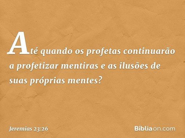 Até quando os profetas continuarão a profetizar mentiras e as ilusões de suas próprias mentes? -- Jeremias 23:26