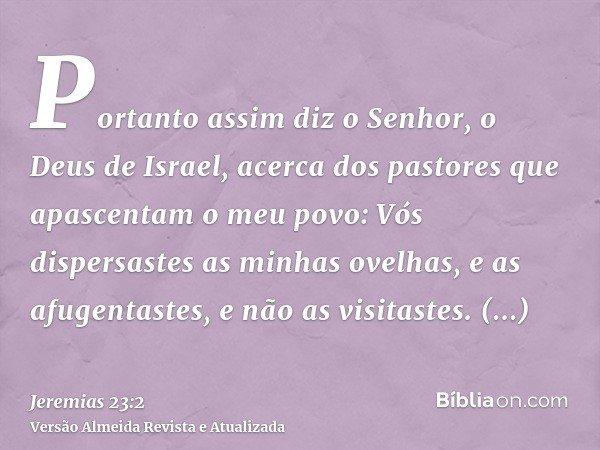 Portanto assim diz o Senhor, o Deus de Israel, acerca dos pastores que apascentam o meu povo: Vós dispersastes as minhas ovelhas, e as afugentastes, e não as vi