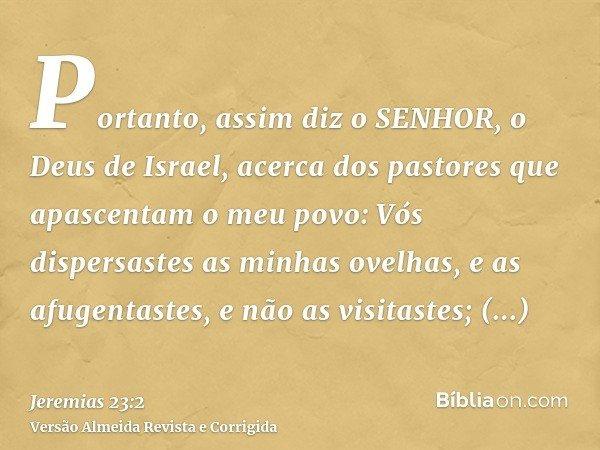 Portanto, assim diz o SENHOR, o Deus de Israel, acerca dos pastores que apascentam o meu povo: Vós dispersastes as minhas ovelhas, e as afugentastes, e não as v