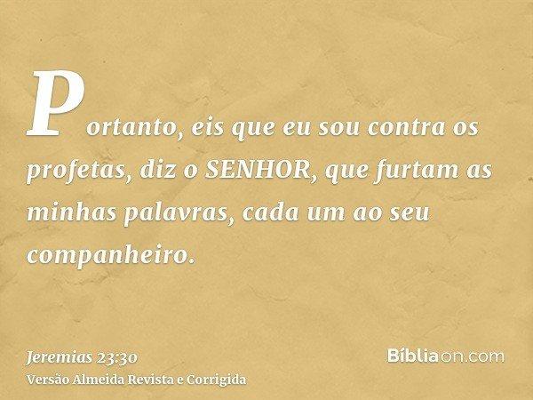 Portanto, eis que eu sou contra os profetas, diz o SENHOR, que furtam as minhas palavras, cada um ao seu companheiro.