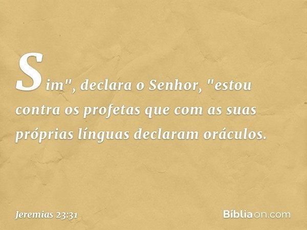 """Sim"""", declara o Senhor, """"estou contra os profetas que com as suas próprias línguas declaram oráculos. -- Jeremias 23:31"""