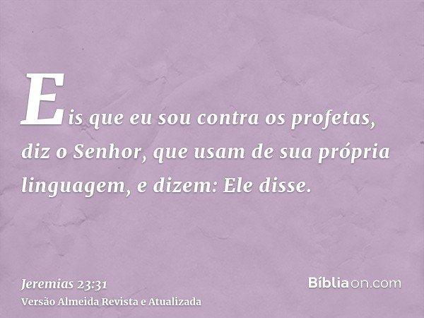 Eis que eu sou contra os profetas, diz o Senhor, que usam de sua própria linguagem, e dizem: Ele disse.