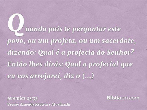 Quando pois te perguntar este povo, ou um profeta, ou um sacerdote, dizendo: Qual é a profecia do Senhor? Então lhes dirás: Qual a profecia! que eu vos arrojare