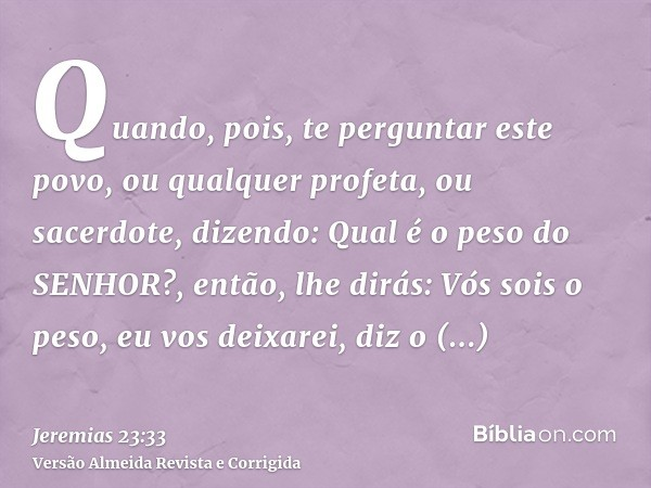 Quando, pois, te perguntar este povo, ou qualquer profeta, ou sacerdote, dizendo: Qual é o peso do SENHOR?, então, lhe dirás: Vós sois o peso, eu vos deixarei,