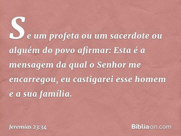 """""""Se um profeta ou um sacerdote ou alguém do povo afirmar: 'Esta é a mensagem da qual o Senhor me encarregou', eu castigarei esse homem e a sua família. -- Jerem"""