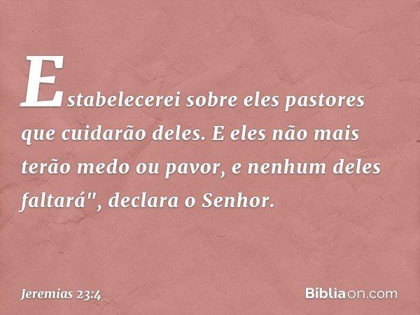 """Estabelecerei sobre eles pastores que cuidarão deles. E eles não mais terão medo ou pavor, e nenhum deles faltará"""", declara o Senhor. -- Jeremias 23:4"""