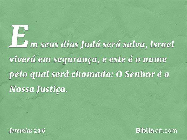 Em seus dias Judá será salva, Israel viverá em segurança, e este é o nome pelo qual será chamado: O Senhor é a Nossa Justiça. -- Jeremias 23:6