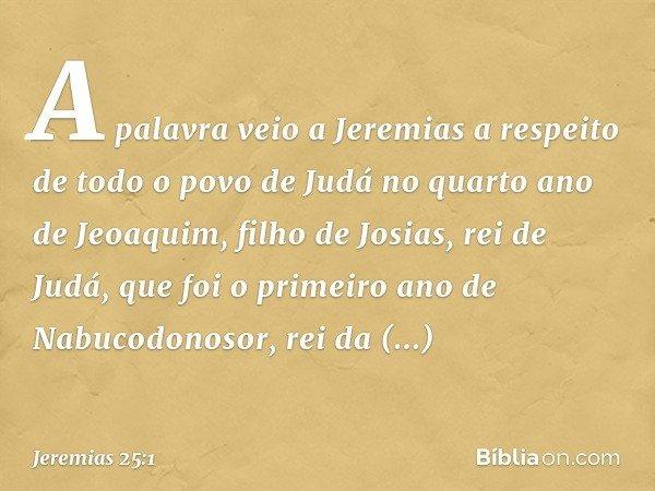 A palavra veio a Jeremias a respeito de todo o povo de Judá no quarto ano de Jeoaquim, filho de Josias, rei de Judá, que foi o primeiro ano de Nabucodonosor, r