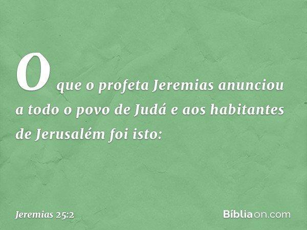 O que o profeta Jeremias anunciou a todo o povo de Judá e aos habitantes de Jerusalém foi isto: -- Jeremias 25:2