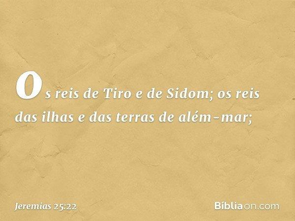 os reis de Tiro e de Sidom; os reis das ilhas e das terras de além-mar; -- Jeremias 25:22