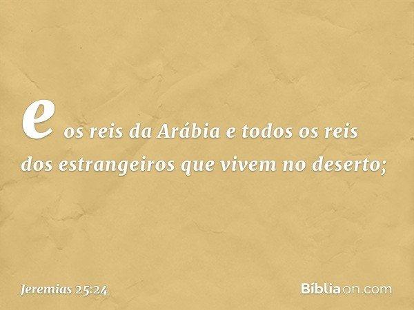 e os reis da Arábia e todos os reis dos estrangeiros que vivem no deserto; -- Jeremias 25:24