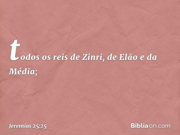 todos os reis de Zinri, de Elão e da Média; -- Jeremias 25:25