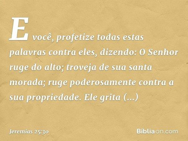 """""""E você, profetize todas estas palavras contra eles, dizendo: """"O Senhor ruge do alto; troveja de sua santa morada; ruge poderosamente contra a sua propriedade."""