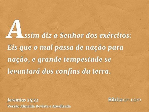 Assim diz o Senhor dos exércitos: Eis que o mal passa de nação para nação, e grande tempestade se levantará dos confins da terra.