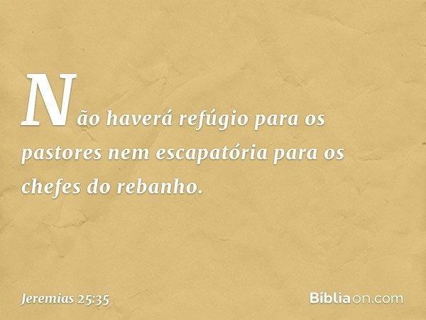 Não haverá refúgio para os pastores nem escapatória para os chefes do rebanho. -- Jeremias 25:35