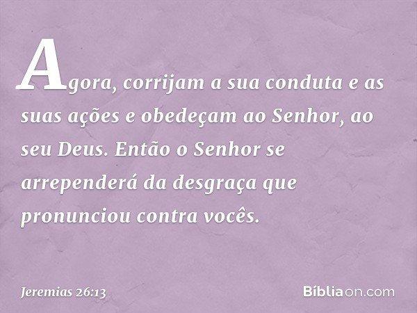 Agora, corrijam a sua conduta e as suas ações e obedeçam ao Senhor, ao seu Deus. Então o Senhor se arrependerá da desgraça que pronunciou contra vocês. -- Jerem