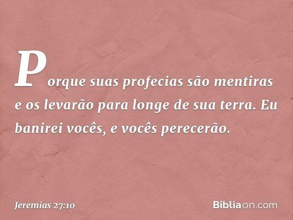 Porque suas profecias são mentiras e os levarão para longe de sua terra. Eu banirei vocês, e vocês perecerão. -- Jeremias 27:10