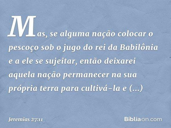 Mas, se alguma nação colocar o pescoço sob o jugo do rei da Babilônia e a ele se sujeitar, então deixarei aquela nação permanecer na sua própria terra para cult