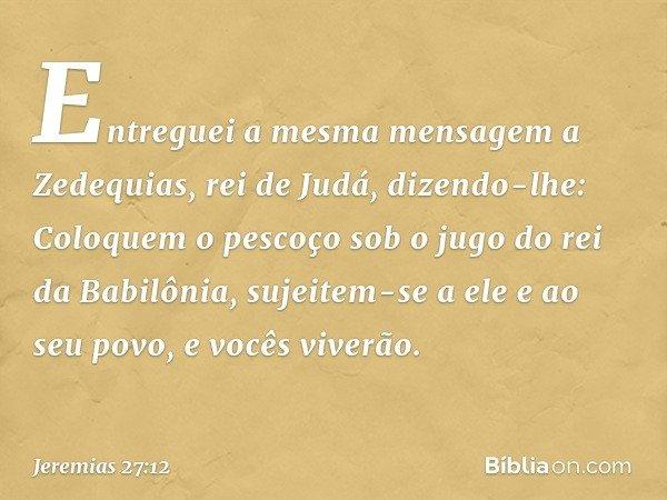 Entreguei a mesma mensagem a Zedequias, rei de Judá, dizendo-lhe: Coloquem o pescoço sob o jugo do rei da Babilônia, sujeitem-se a ele e ao seu povo, e vocês v