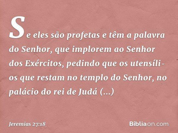 Se eles são profetas e têm a palavra do Senhor, que implorem ao Senhor dos Exércitos, pedindo que os utensílios que restam no templo do Senhor, no palácio do r