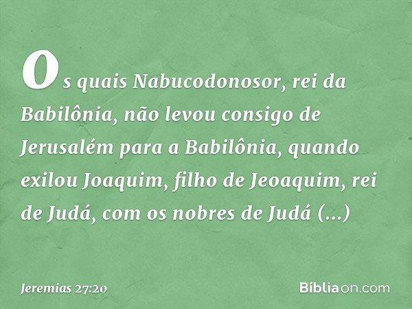 os quais Nabucodonosor, rei da Babilônia, não levou consigo de Jerusalém para a Babilônia, quando exilou Joaquim, filho de Jeoaquim, rei de Judá, com os nobre