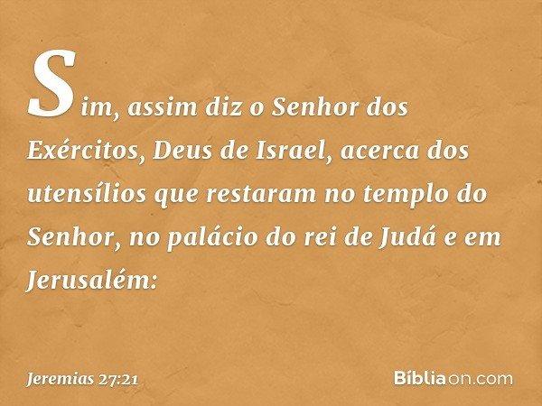Sim, assim diz o Senhor dos Exércitos, Deus de Israel, acerca dos utensílios que restaram no templo do Senhor, no palácio do rei de Judá e em Jerusalém: -- Jer