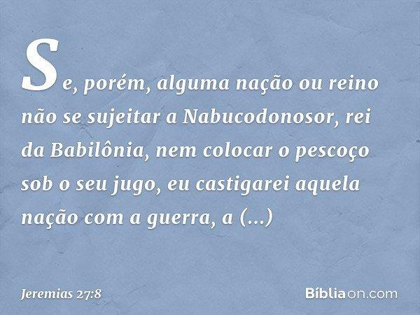 """""""Se, porém, alguma nação ou reino não se sujeitar a Nabucodonosor, rei da Babilônia, nem colocar o pescoço sob o seu jugo, eu castigarei aquela nação com a gue"""
