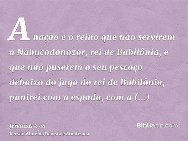A nação e o reino que não servirem a Nabucodonozor, rei de Babilônia, e que não puserem o seu pescoço debaixo do jugo do rei de Babilônia, punirei com a espada,
