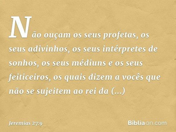 Não ouçam os seus profetas, os seus adivinhos, os seus intérpretes de sonhos, os seus médiuns e os seus feiticeiros, os quais dizem a vocês que não se sujeitem