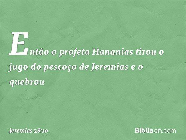 Então o profeta Hananias tirou o jugo do pescoço de Jeremias e o quebrou -- Jeremias 28:10