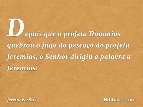 Depois que o profeta Hananias quebrou o jugo do pescoço do profeta Jeremias, o Senhor dirigiu a palavra a Jeremias: -- Jeremias 28:12